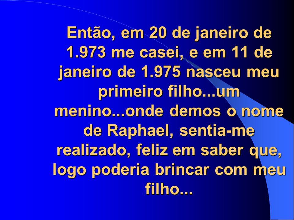 Então, em 20 de janeiro de 1.973 me casei, e em 11 de janeiro de 1.975 nasceu meu primeiro filho...um menino...onde demos o nome de Raphael, sentia-me