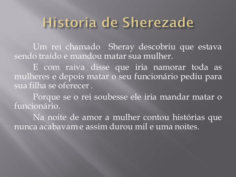 Um rei chamado Sheray descobriu que estava sendo traído e mandou matar sua mulher.