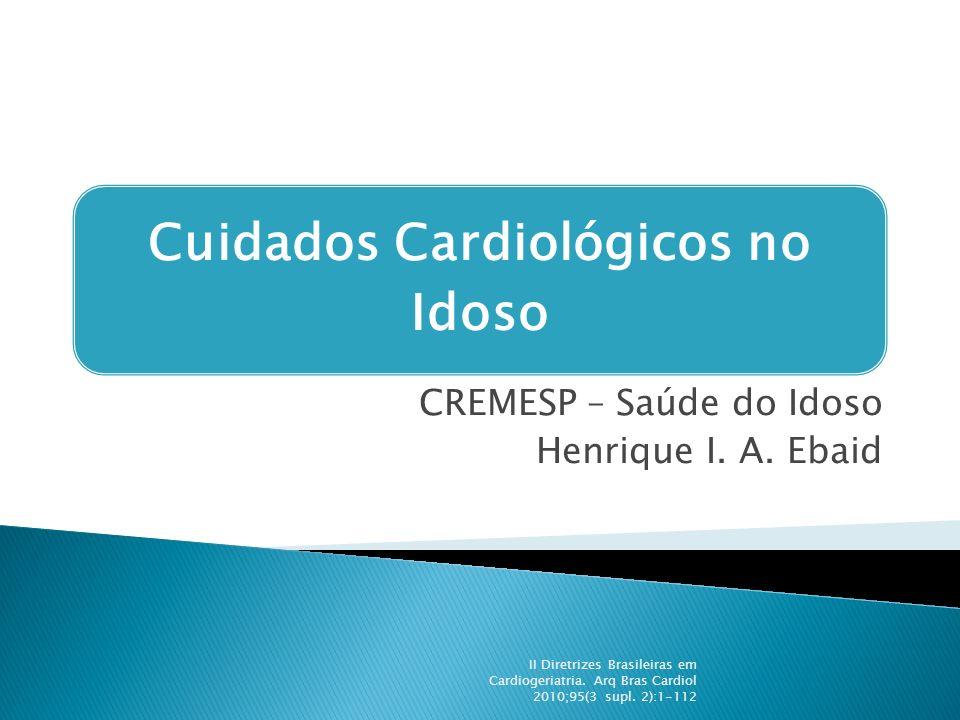 Cuidados Cardiológicos no Idoso CREMESP – Saúde do Idoso Henrique I. A. Ebaid II Diretrizes Brasileiras em Cardiogeriatria. Arq Bras Cardiol 2010;95(3