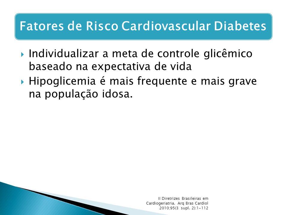 Individualizar a meta de controle glicêmico baseado na expectativa de vida  Hipoglicemia é mais frequente e mais grave na população idosa. II Diret