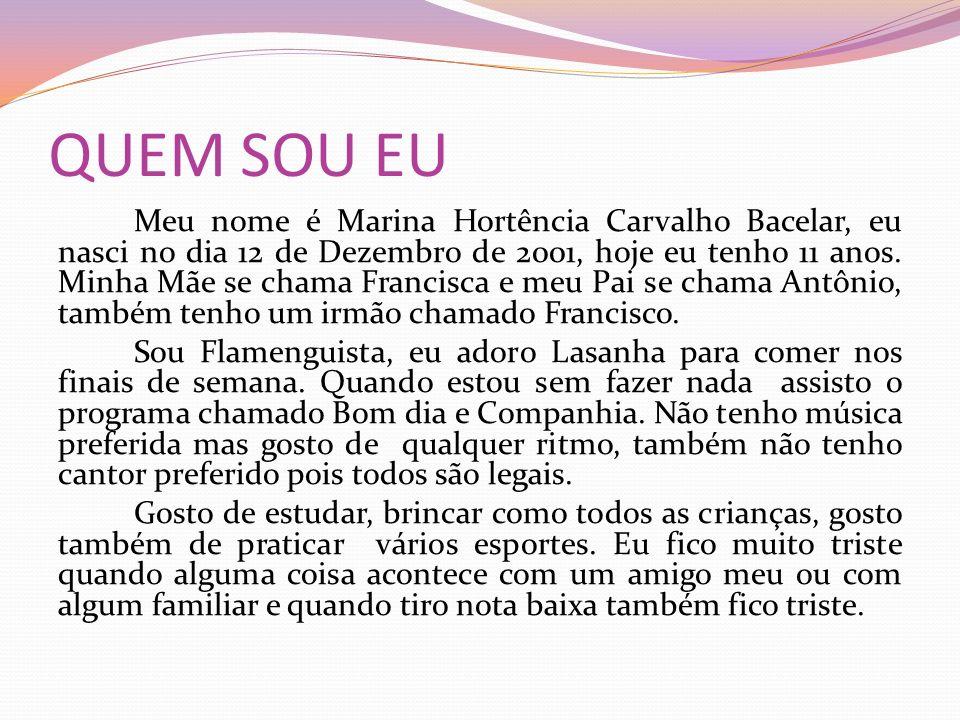 QUEM SOU EU Meu nome é Marina Hortência Carvalho Bacelar, eu nasci no dia 12 de Dezembro de 2001, hoje eu tenho 11 anos. Minha Mãe se chama Francisca