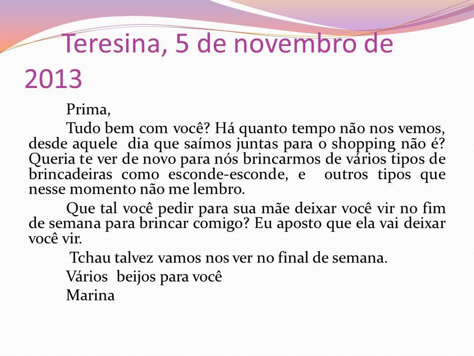 Teresina, 5 de novembro de 2013 Prima, Tudo bem com você? Há quanto tempo não nos vemos, desde aquele dia que saímos juntas para o shopping não é? Que