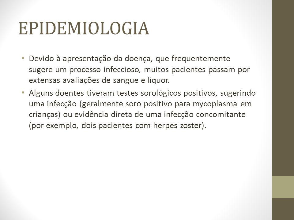 EPIDEMIOLOGIA Devido à apresentação da doença, que frequentemente sugere um processo infeccioso, muitos pacientes passam por extensas avaliações de sangue e líquor.