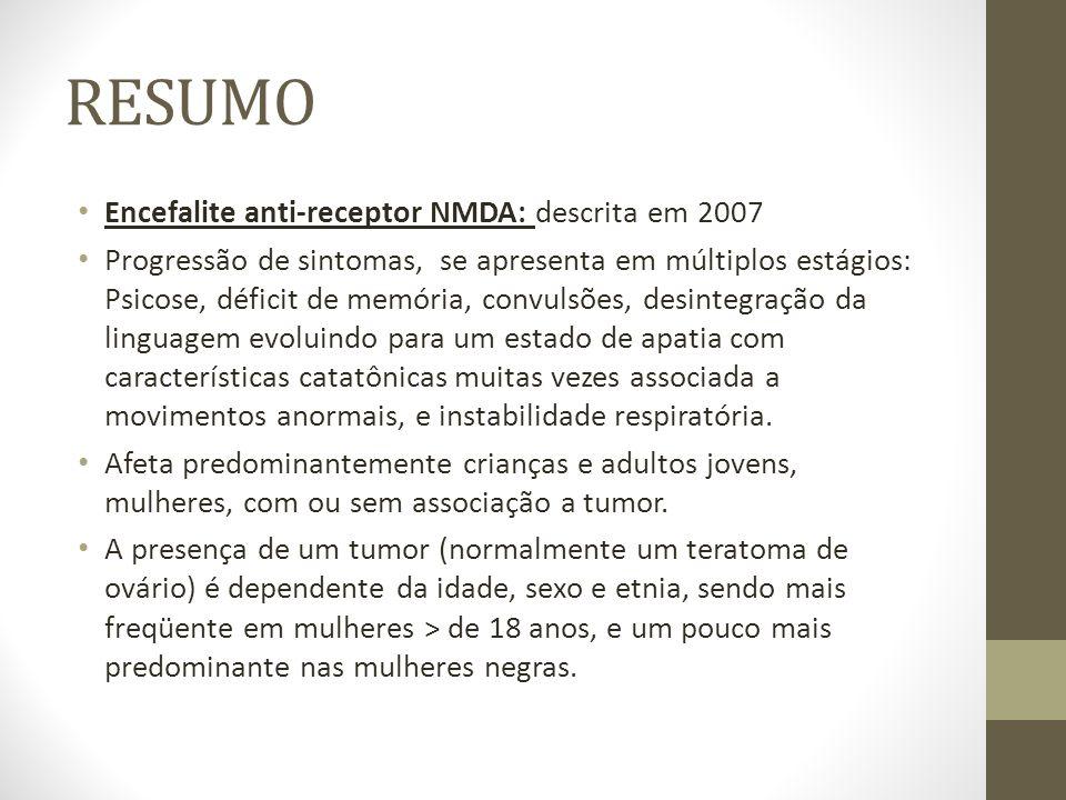 RESUMO Encefalite anti-receptor NMDA: descrita em 2007 Progressão de sintomas, se apresenta em múltiplos estágios: Psicose, déficit de memória, convul