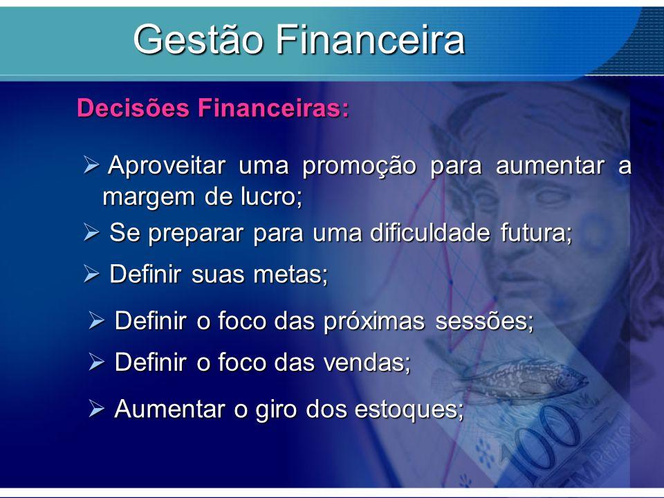 Gestão Financeira Decisões Financeiras:  Aproveitar uma promoção para aumentar a margem de lucro;  Se preparar para uma dificuldade futura;  Definir suas metas;  Definir o foco das próximas sessões;  Definir o foco das vendas;  Aumentar o giro dos estoques;
