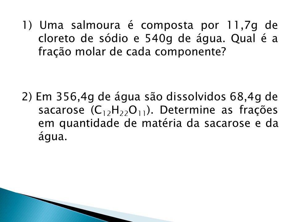 1) Uma salmoura é composta por 11,7g de cloreto de sódio e 540g de água. Qual é a fração molar de cada componente? 2) Em 356,4g de água são dissolvido