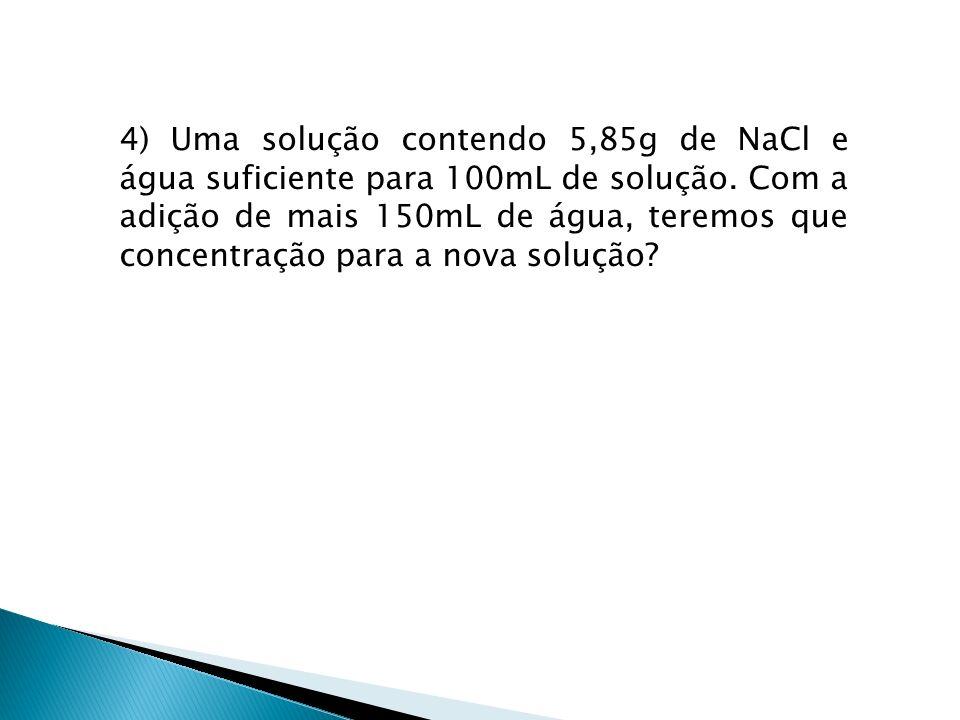 4) Uma solução contendo 5,85g de NaCl e água suficiente para 100mL de solução. Com a adição de mais 150mL de água, teremos que concentração para a nov