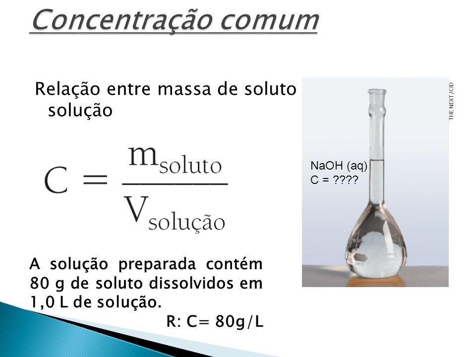 Relação entre massa de soluto e volume de sua solução A solução preparada contém 80 g de soluto dissolvidos em 1,0 L de solução. R: C= 80g/L THE NEXT/