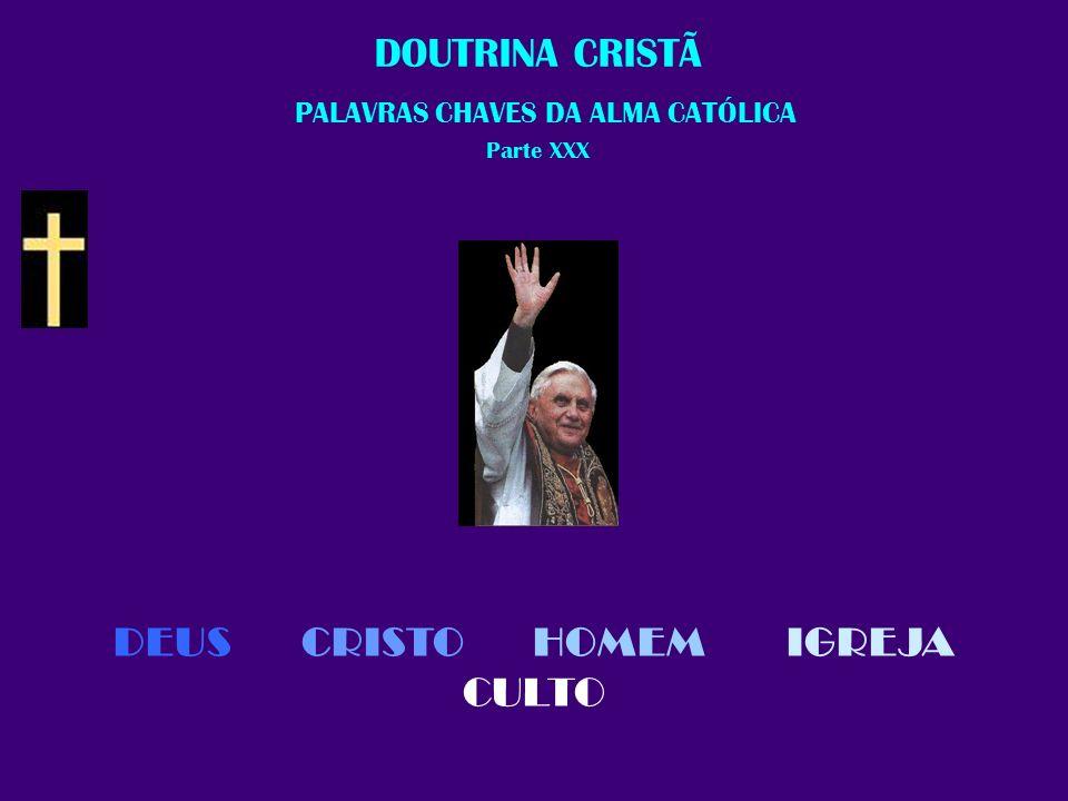 DEUS CRISTO HOMEM IGREJA CULTO DOUTRINA CRISTÃ P ALAVRAS CHAVES DA ALMA CATÓLICA Parte XXX