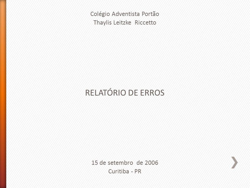 Colégio Adventista Portão Thaylis Leitzke Riccetto RELATÓRIO DE ERROS 15 de setembro de 2006 Curitiba - PR