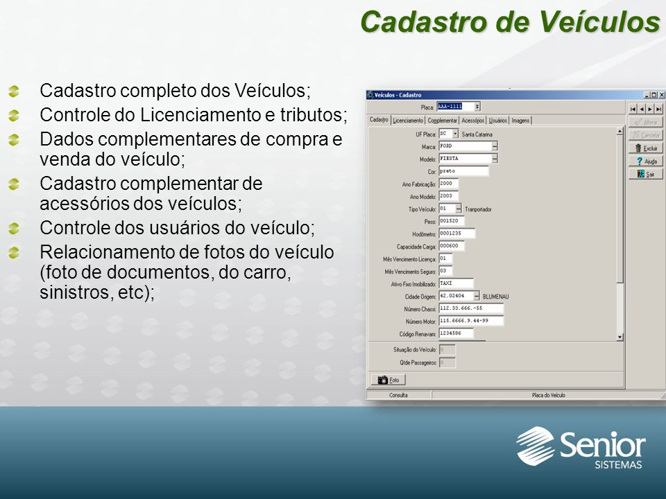 Cadastro de Veículos Cadastro completo dos Veículos; Controle do Licenciamento e tributos; Dados complementares de compra e venda do veículo; Cadastro