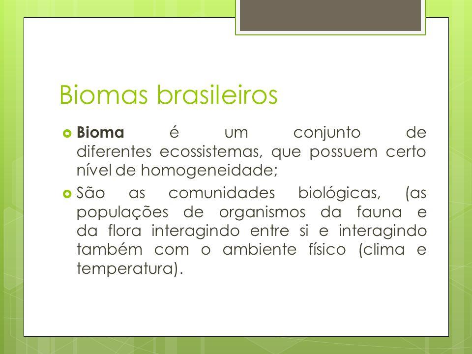 Biomas brasileiros  Bioma é um conjunto de diferentes ecossistemas, que possuem certo nível de homogeneidade;  São as comunidades biológicas, (as populações de organismos da fauna e da flora interagindo entre si e interagindo também com o ambiente físico (clima e temperatura).
