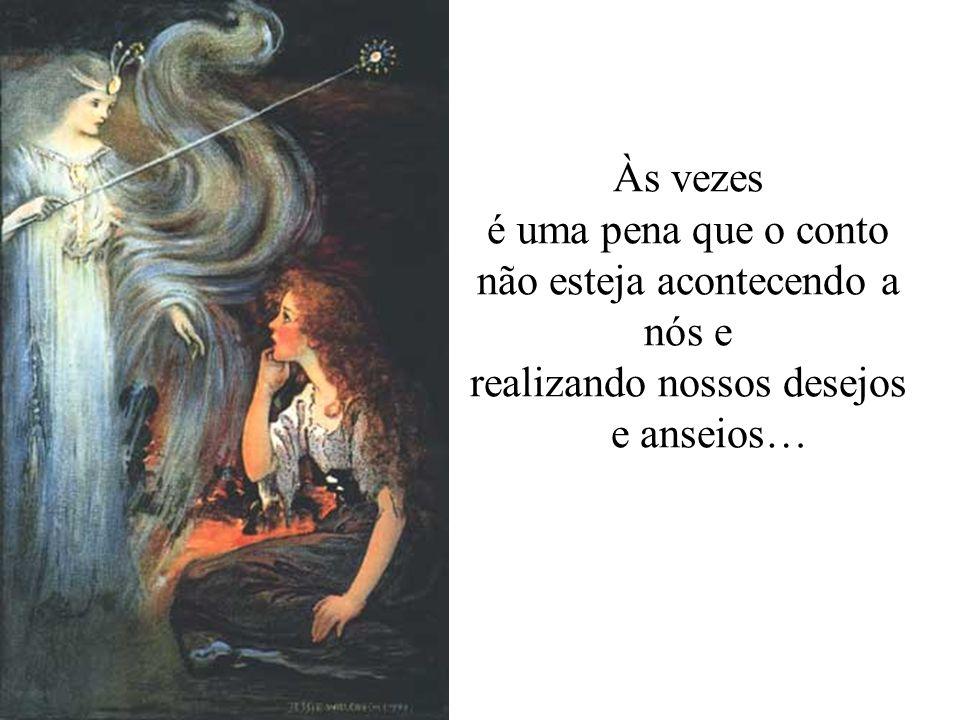 Às vezes é uma pena que o conto não esteja acontecendo a nós e realizando nossos desejos e anseios…