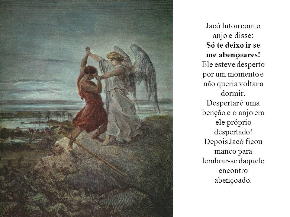Jacó lutou com o anjo e disse: Só te deixo ir se me abençoares! Ele esteve desperto por um momento e não queria voltar a dormir. Despertar é uma bençã
