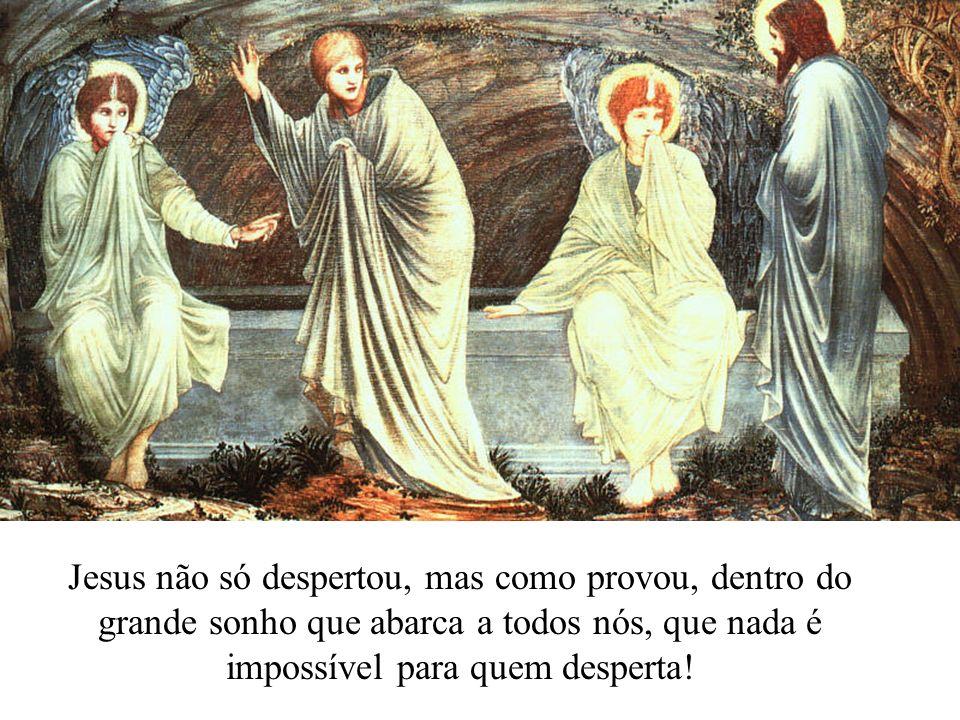 Jesus não só despertou, mas como provou, dentro do grande sonho que abarca a todos nós, que nada é impossível para quem desperta!