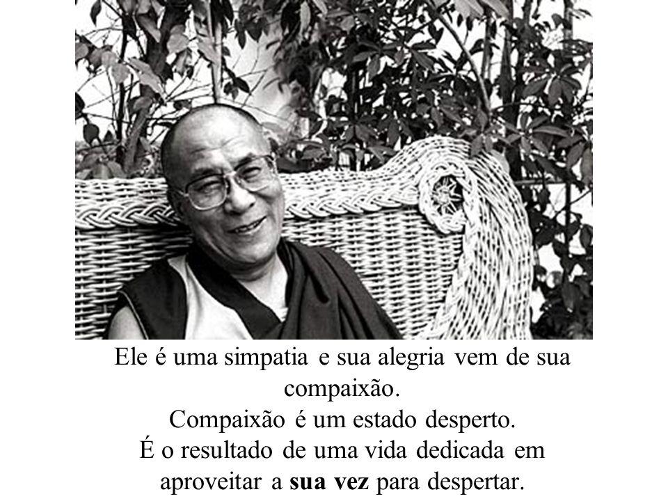 Ele é uma simpatia e sua alegria vem de sua compaixão. Compaixão é um estado desperto. É o resultado de uma vida dedicada em aproveitar a sua vez para