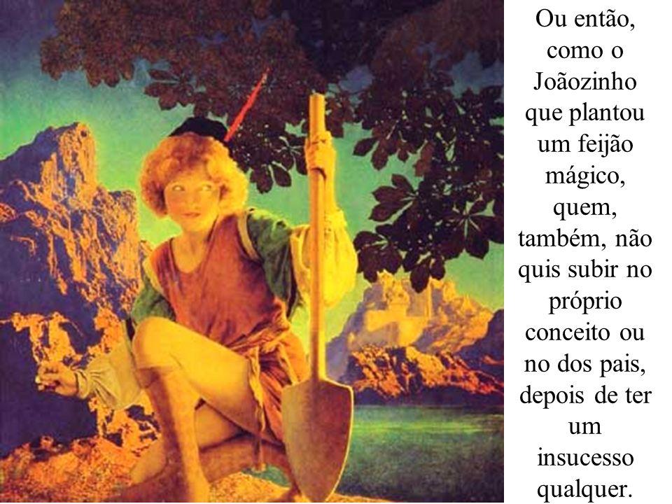 Ou então, como o Joãozinho que plantou um feijão mágico, quem, também, não quis subir no próprio conceito ou no dos pais, depois de ter um insucesso q