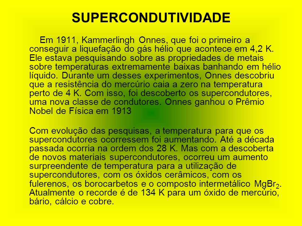 SUPERCONDUTIVIDADE Em 1911, Kammerlingh Onnes, que foi o primeiro a conseguir a liquefação do gás hélio que acontece em 4,2 K.