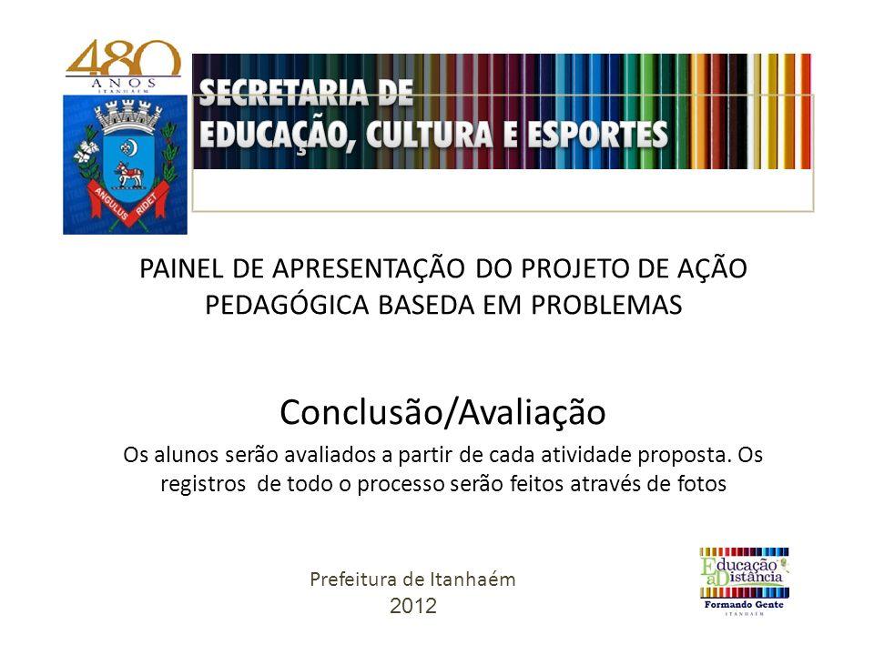 PAINEL DE APRESENTAÇÃO DO PROJETO DE AÇÃO PEDAGÓGICA BASEDA EM PROBLEMAS Conclusão/Avaliação Os alunos serão avaliados a partir de cada atividade proposta.