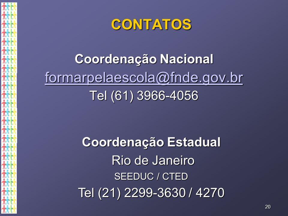 CONTATOS CoordenaçãoNacional Coordenação Nacional formarpelaescola@fnde.gov.br Tel (61) 3966-4056 20 CoordenaçãoEstadual Coordenação Estadual Rio de Janeiro Rio de Janeiro SEEDUC / CTED Tel (21) 2299-3630 / 4270