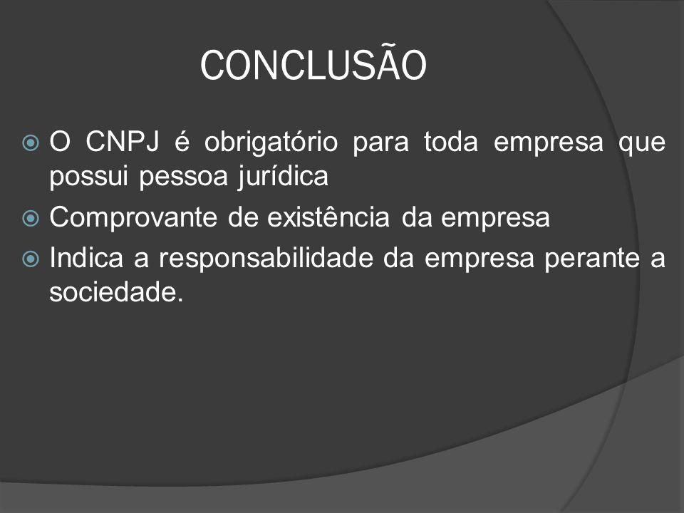 CONCLUSÃO  O CNPJ é obrigatório para toda empresa que possui pessoa jurídica  Comprovante de existência da empresa  Indica a responsabilidade da em