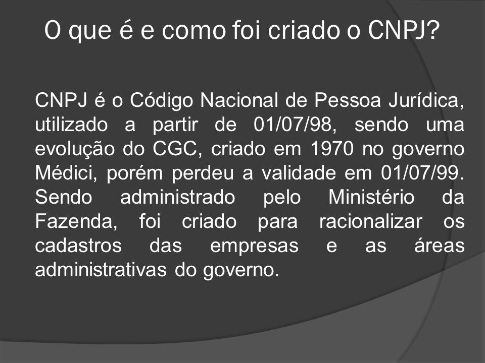 O que é e como foi criado o CNPJ? CNPJ é o Código Nacional de Pessoa Jurídica, utilizado a partir de 01/07/98, sendo uma evolução do CGC, criado em 19