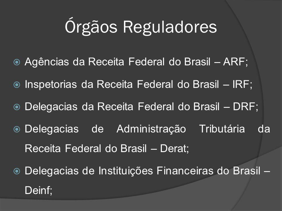 Órgãos Reguladores  Agências da Receita Federal do Brasil – ARF;  Inspetorias da Receita Federal do Brasil – IRF;  Delegacias da Receita Federal do