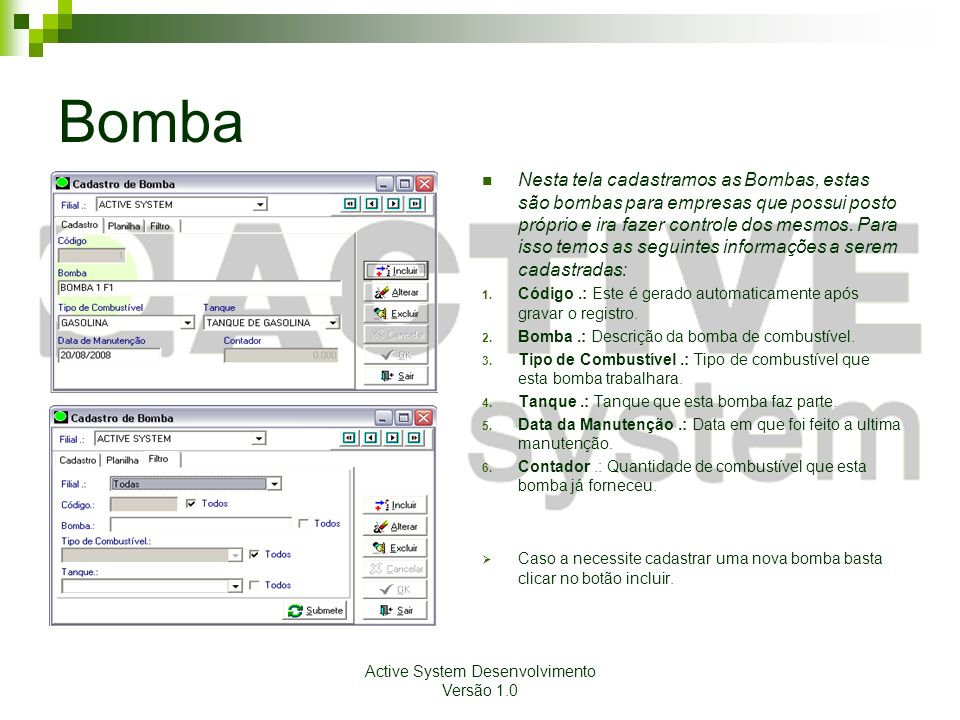 Active System Desenvolvimento Versão 1.0 Bomba Nesta tela cadastramos as Bombas, estas são bombas para empresas que possui posto próprio e ira fazer controle dos mesmos.