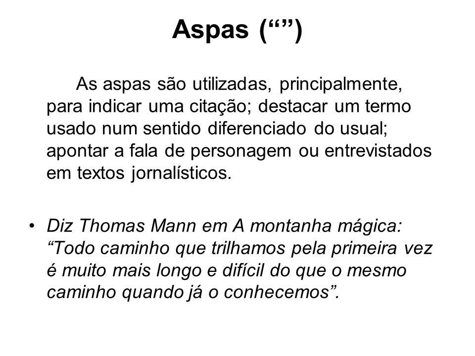 Aspas ( ) As aspas são utilizadas, principalmente, para indicar uma citação; destacar um termo usado num sentido diferenciado do usual; apontar a fala de personagem ou entrevistados em textos jornalísticos.