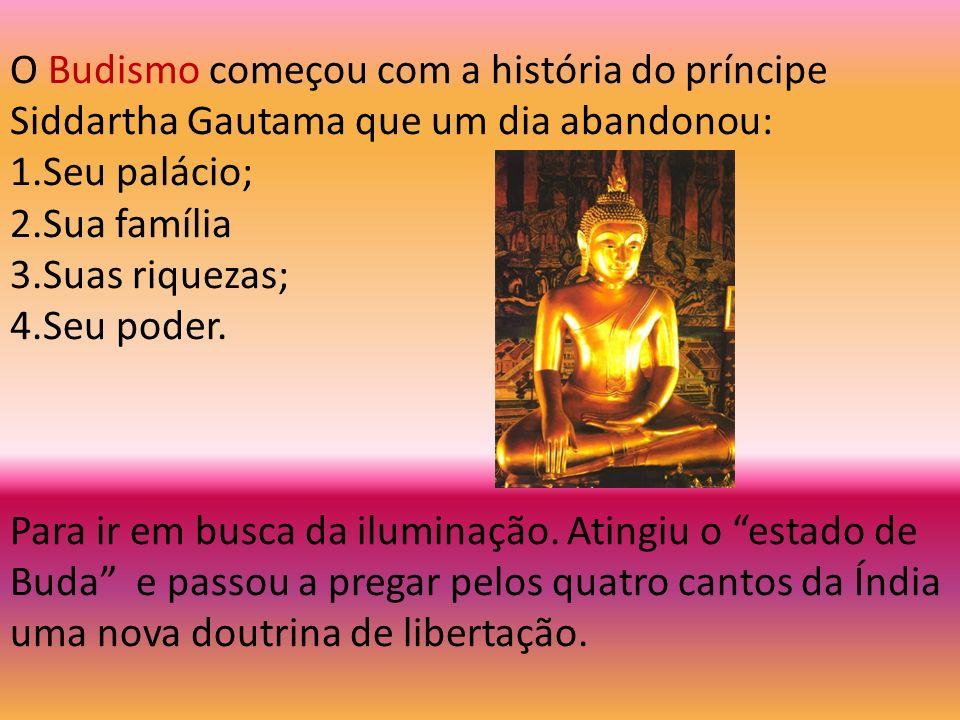 O Budismo começou com a história do príncipe Siddartha Gautama que um dia abandonou: 1.Seu palácio; 2.Sua família 3.Suas riquezas; 4.Seu poder. Para i