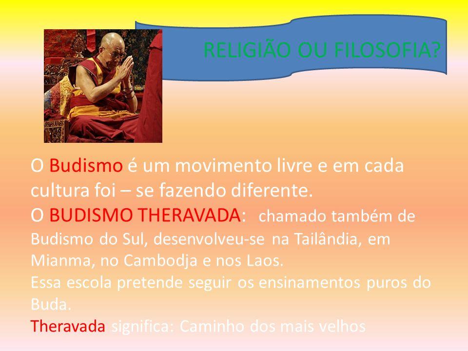 RELIGIÃO OU FILOSOFIA? O Budismo é um movimento livre e em cada cultura foi – se fazendo diferente. O BUDISMO THERAVADA: chamado também de Budismo do