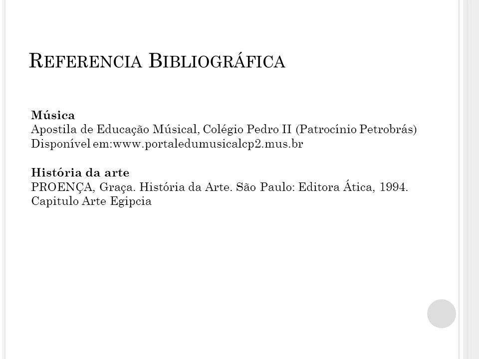 R EFERENCIA B IBLIOGRÁFICA Música Apostila de Educação Músical, Colégio Pedro II (Patrocínio Petrobrás) Disponível em:www.portaledumusicalcp2.mus.br História da arte PROENÇA, Graça.