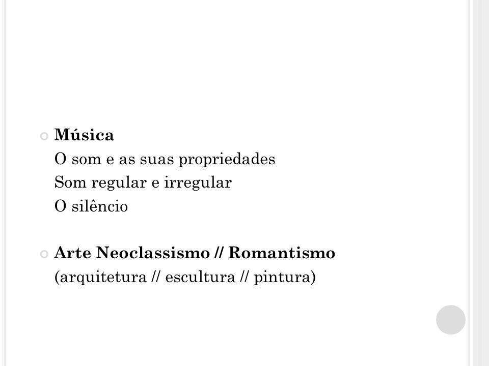 Música O som e as suas propriedades Som regular e irregular O silêncio Arte Neoclassismo // Romantismo (arquitetura // escultura // pintura)