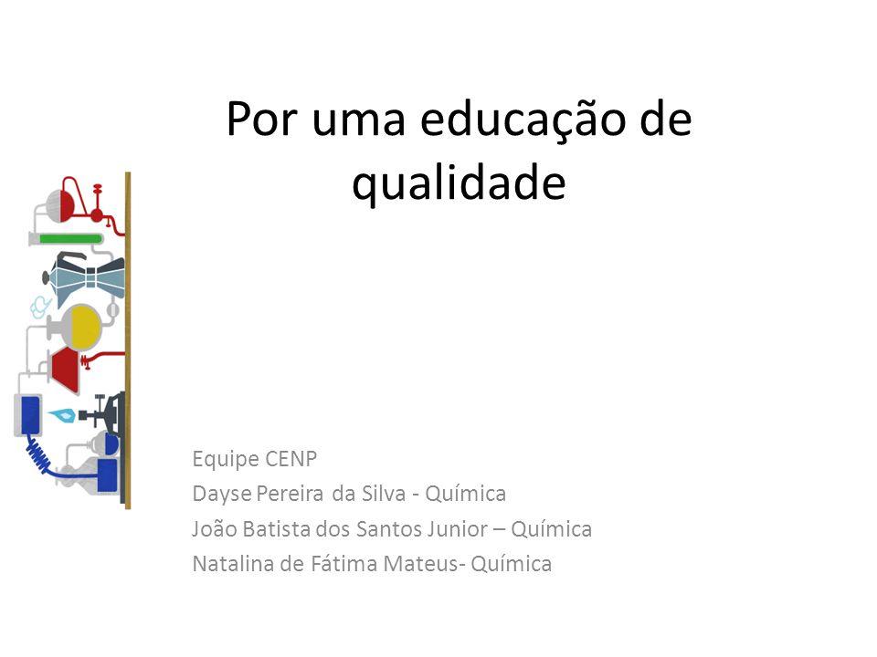 Por uma educação de qualidade Equipe CENP Dayse Pereira da Silva - Química João Batista dos Santos Junior – Química Natalina de Fátima Mateus- Química