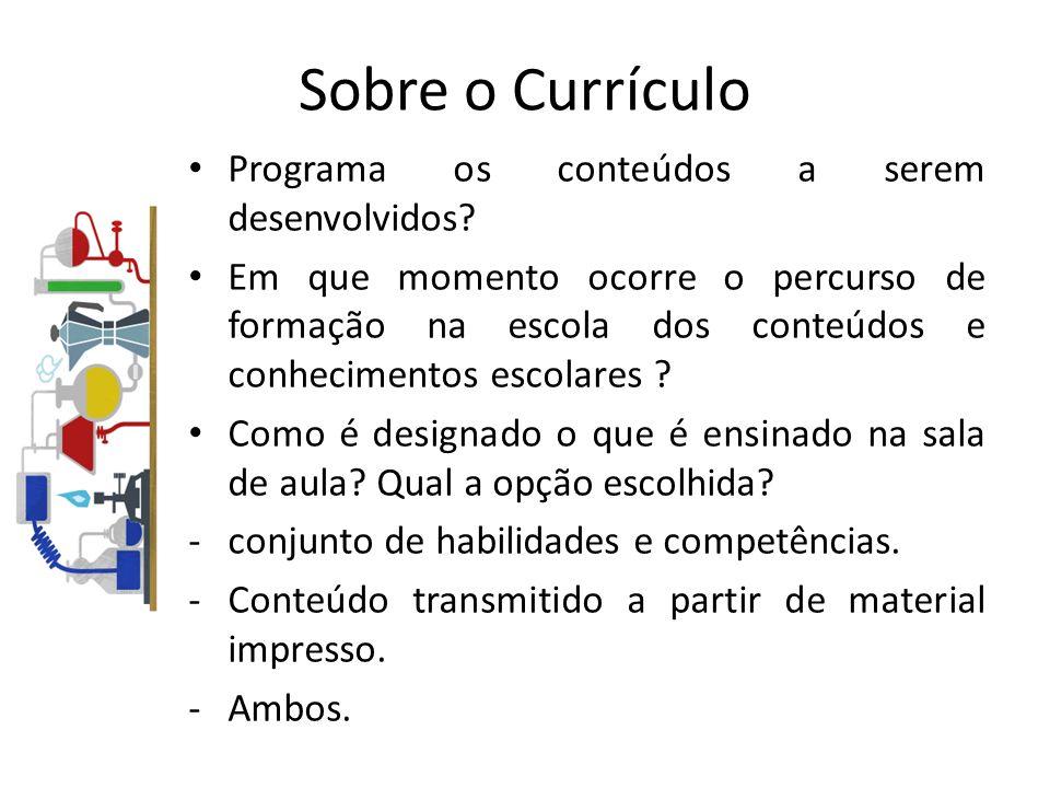 Sobre o Currículo Programa os conteúdos a serem desenvolvidos? Em que momento ocorre o percurso de formação na escola dos conteúdos e conhecimentos es