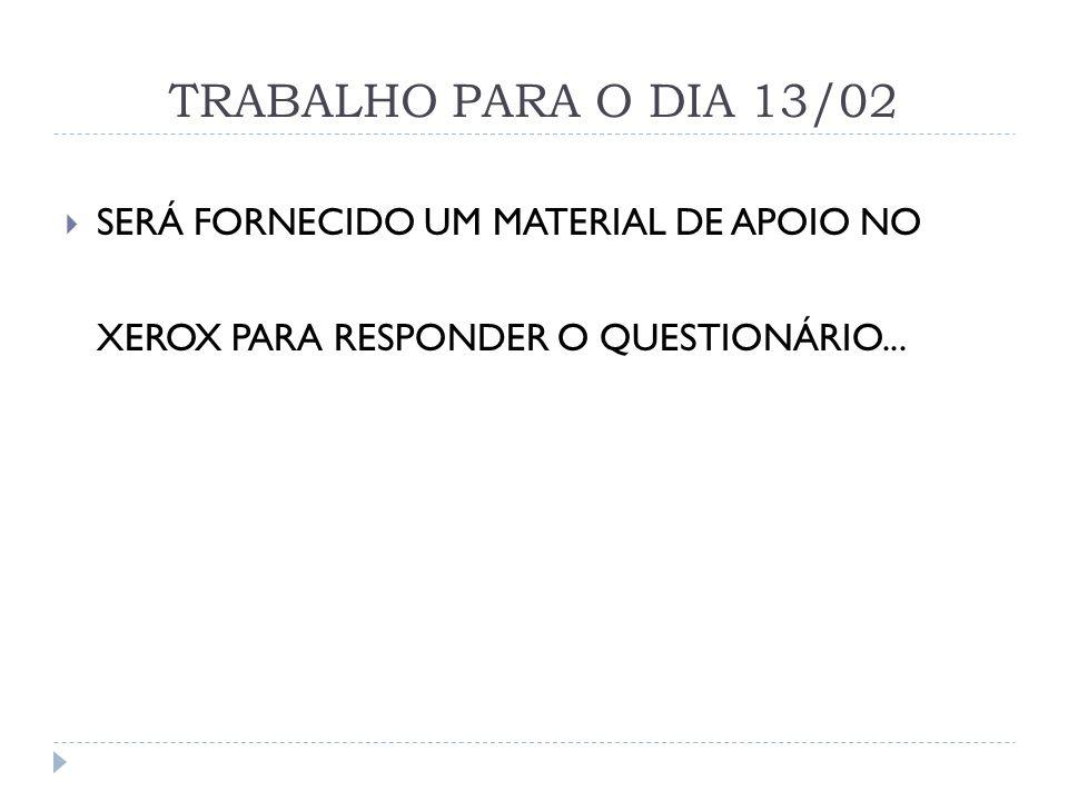 TRABALHO PARA O DIA 13/02  SERÁ FORNECIDO UM MATERIAL DE APOIO NO XEROX PARA RESPONDER O QUESTIONÁRIO...