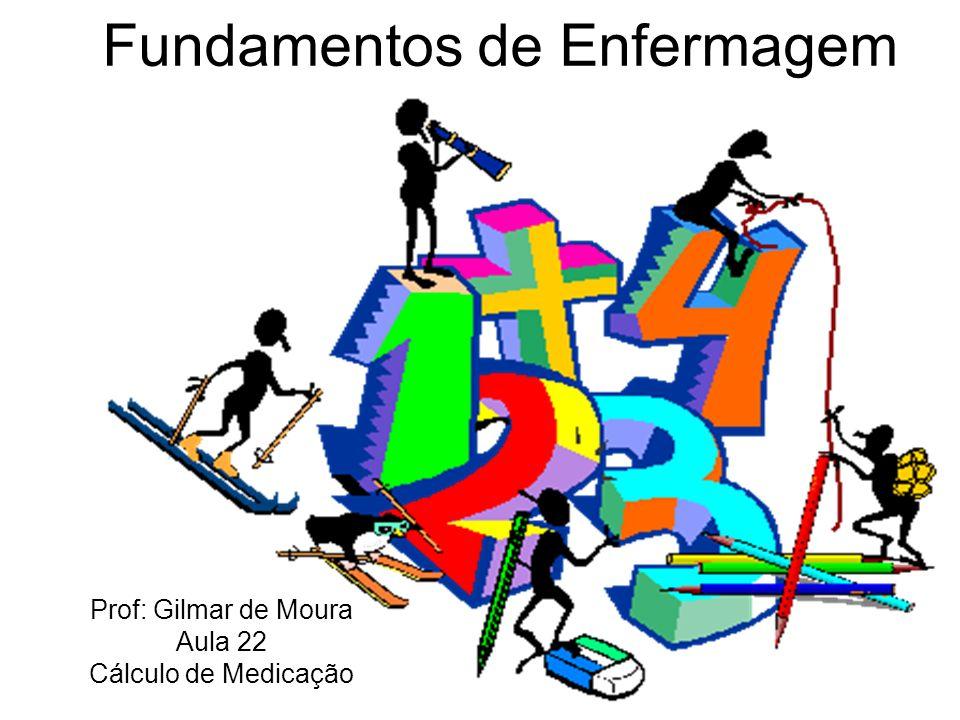 Fundamentos de Enfermagem Prof: Gilmar de Moura Aula 22 Cálculo de Medicação