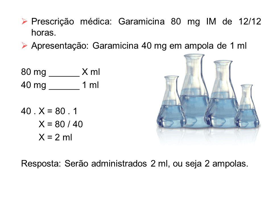  Prescrição médica: Garamicina 80 mg IM de 12/12 horas.  Apresentação: Garamicina 40 mg em ampola de 1 ml 80 mg ______ X ml 40 mg ______ 1 ml 40. X