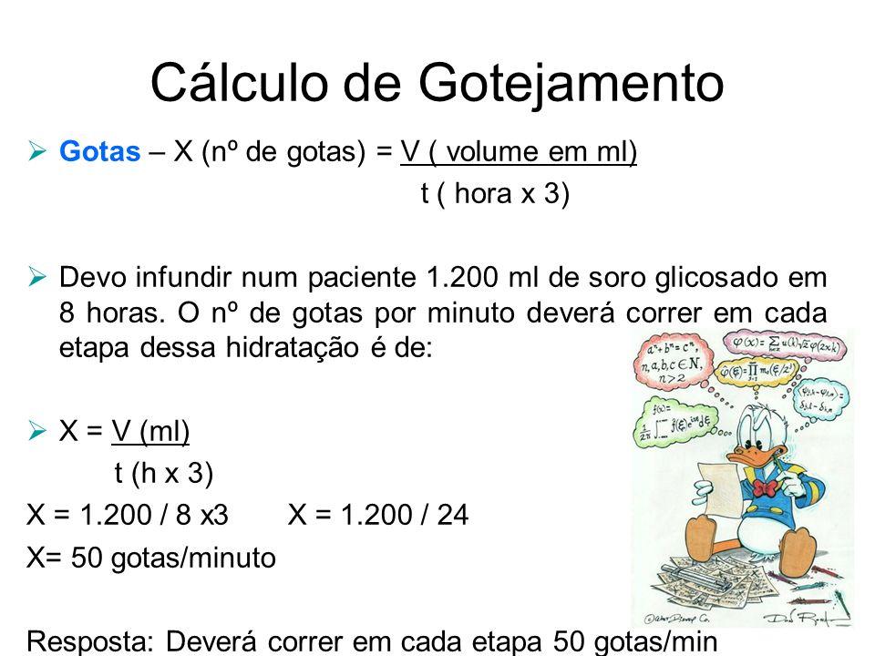 Cálculo de Gotejamento  Gotas – X (nº de gotas) = V ( volume em ml) t ( hora x 3)  Devo infundir num paciente 1.200 ml de soro glicosado em 8 horas.