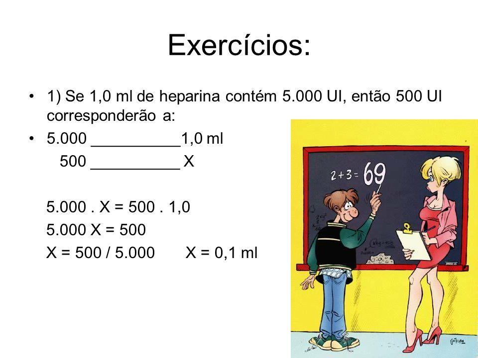 Exercícios: 1) Se 1,0 ml de heparina contém 5.000 UI, então 500 UI corresponderão a: 5.000 __________1,0 ml 500 __________ X 5.000. X = 500. 1,0 5.000