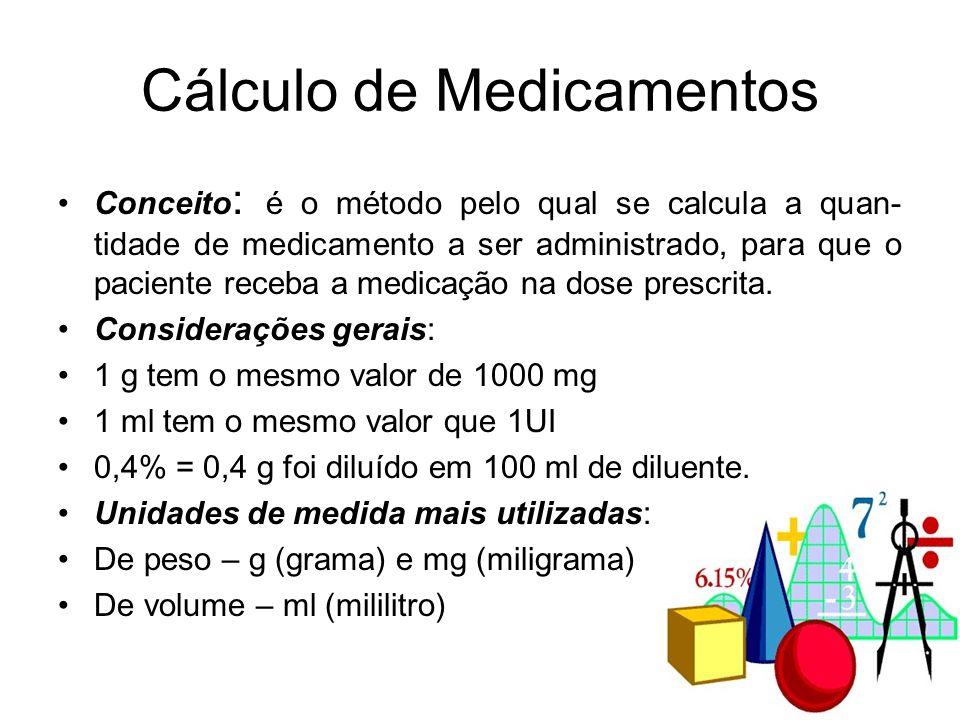 Cálculo de Medicamentos Conceito : é o método pelo qual se calcula a quan- tidade de medicamento a ser administrado, para que o paciente receba a medi