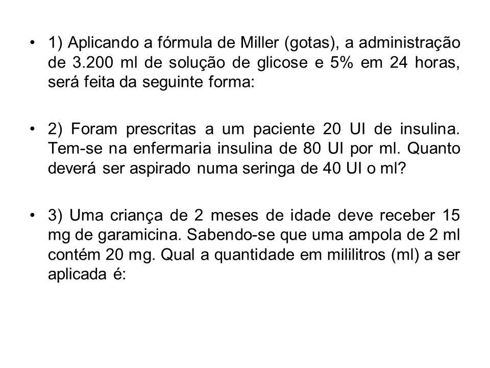 1) Aplicando a fórmula de Miller (gotas), a administração de 3.200 ml de solução de glicose e 5% em 24 horas, será feita da seguinte forma: 2) Foram p