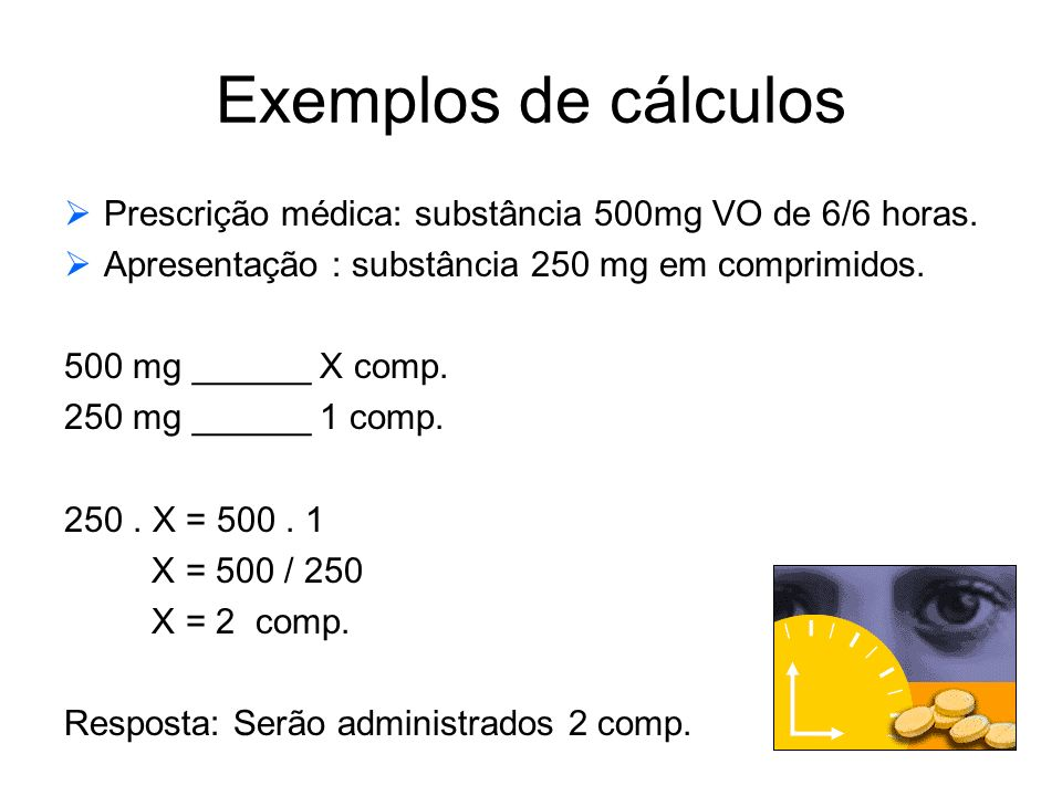 Exemplos de cálculos  Prescrição médica: substância 500mg VO de 6/6 horas.  Apresentação : substância 250 mg em comprimidos. 500 mg ______ X comp. 2