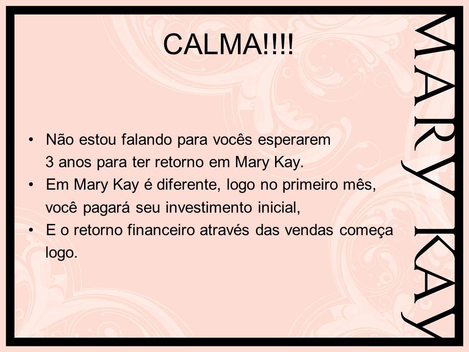 CALMA!!!! Não estou falando para vocês esperarem 3 anos para ter retorno em Mary Kay. Em Mary Kay é diferente, logo no primeiro mês, você pagará seu i