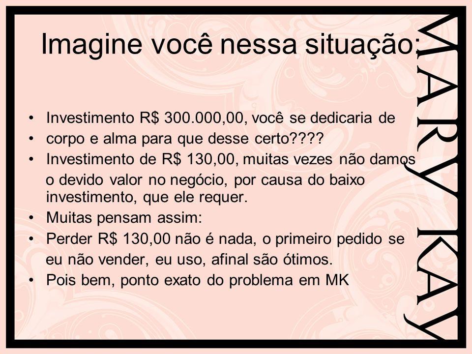 Imagine você nessa situação: Investimento R$ 300.000,00, você se dedicaria de corpo e alma para que desse certo???? Investimento de R$ 130,00, muitas
