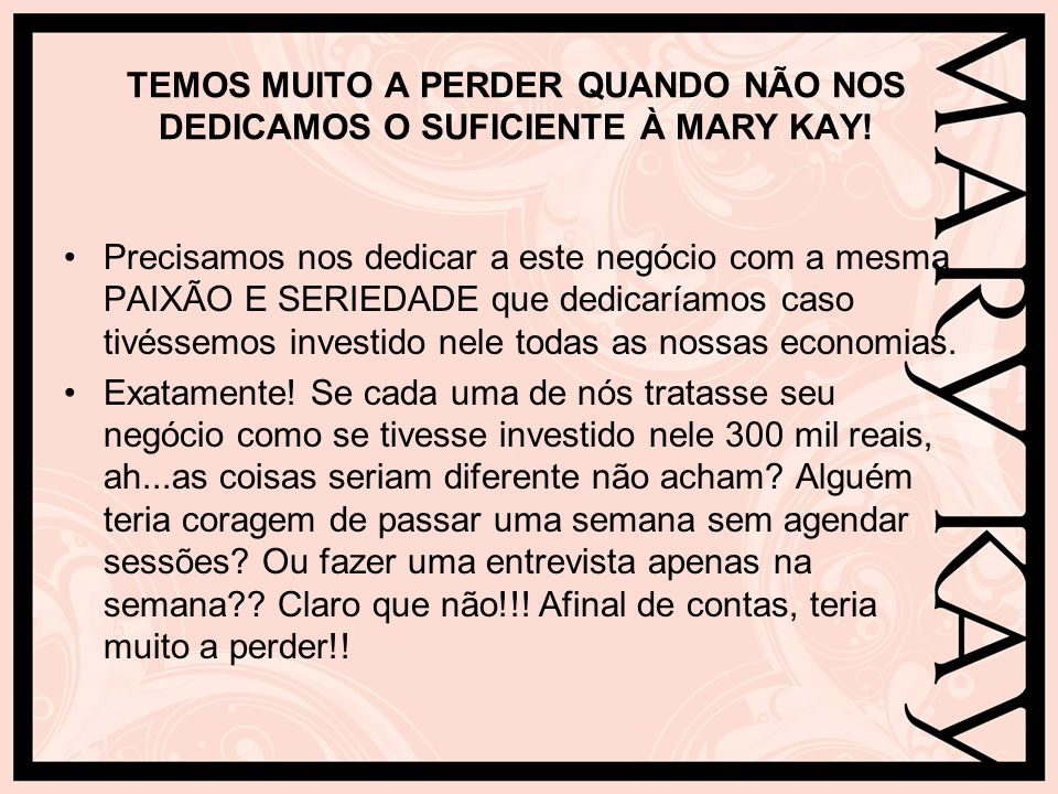 TEMOS MUITO A PERDER QUANDO NÃO NOS DEDICAMOS O SUFICIENTE À MARY KAY! Precisamos nos dedicar a este negócio com a mesma PAIXÃO E SERIEDADE que dedica
