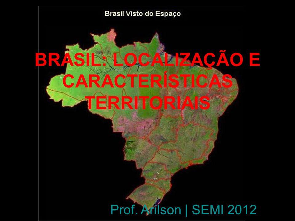 BRASIL: LOCALIZAÇÃO E CARACTERÍSTICAS TERRITORIAIS Prof. Arilson | SEMI 2012
