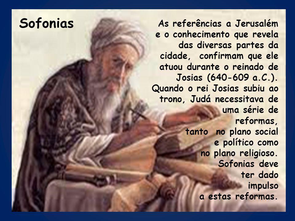 Sofonias As referências a Jerusalém e o conhecimento que revela das diversas partes da cidade, confirmam que ele atuou durante o reinado de Josias (64