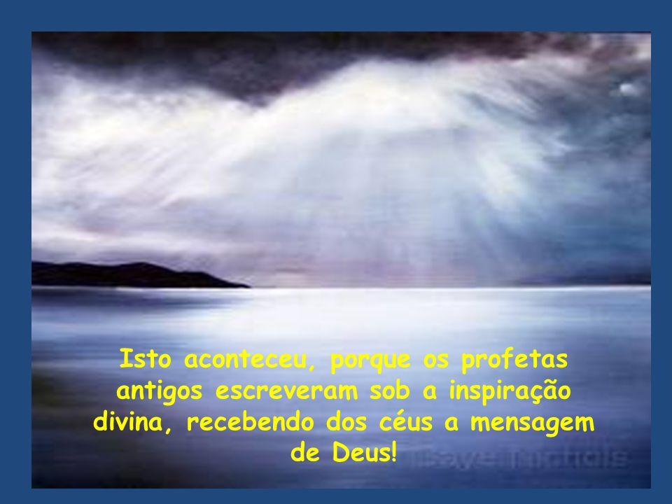 Isto aconteceu, porque os profetas antigos escreveram sob a inspiração divina, recebendo dos céus a mensagem de Deus!