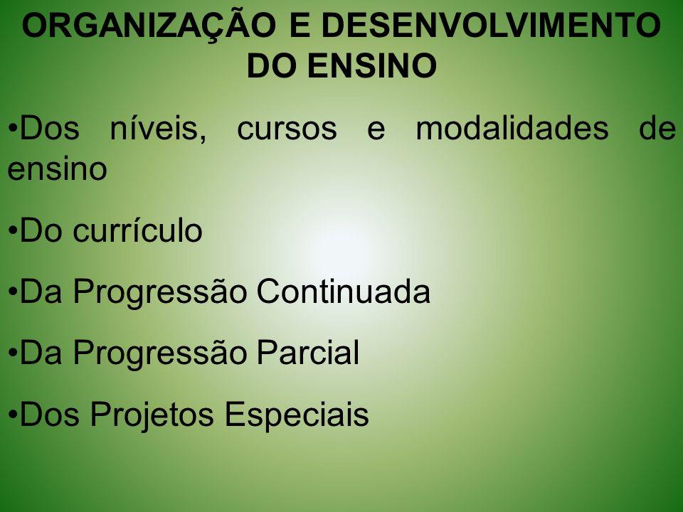 ORGANIZAÇÃO E DESENVOLVIMENTO DO ENSINO Dos níveis, cursos e modalidades de ensino Do currículo Da Progressão Continuada Da Progressão Parcial Dos Pro